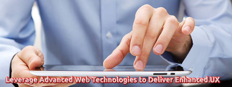Leverage Advanced Web Technologies to Deliver Enhanced UX