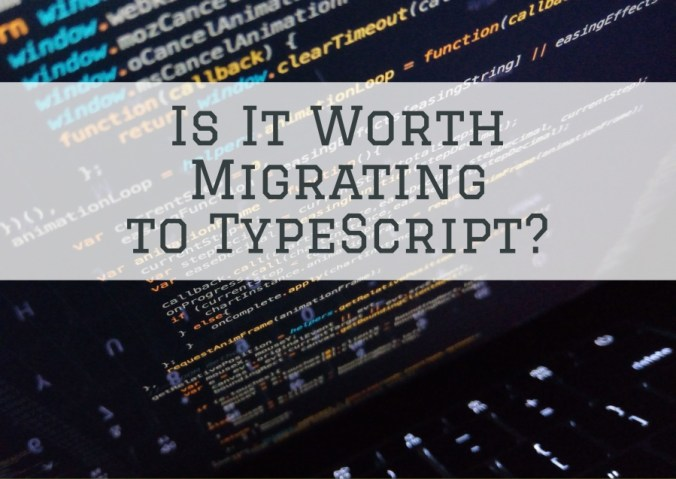 Is it worth migrating to TypeScript?