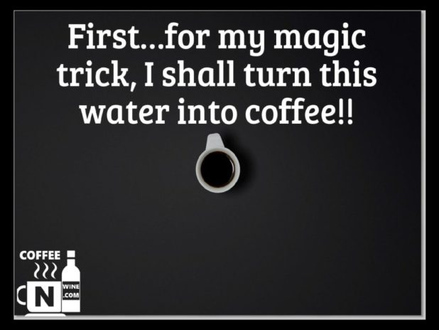 First for my magic trick i shall turn this water into coffee - Quotes About Coffee