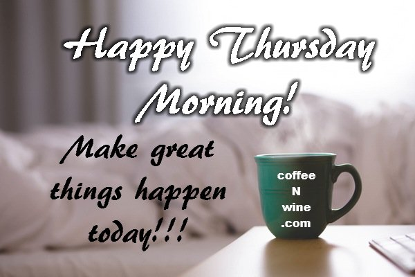 Happy Thursday Morning. Make great things happen today. Thursday Morning Coffee