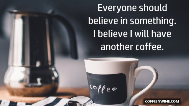 Everyone should believe in something I believe I will have another coffee
