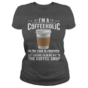 im-a-coffeeholic-on-the-road-to-recovery-just-kidding-im-on-my-way-to-the-coffee-shop (I'm a Coffeeholic on the Road to Recovery T-shirt)