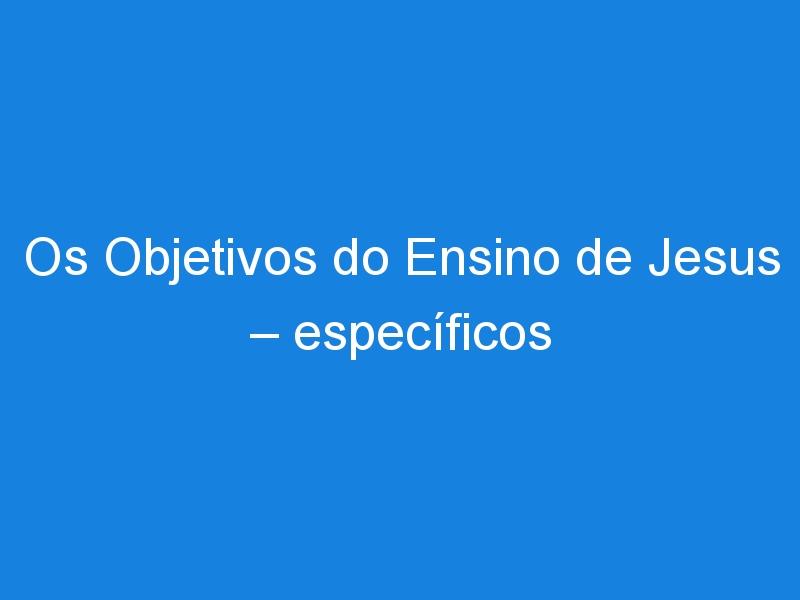 Os Objetivos do Ensino de Jesus – específicos – 2ª parte