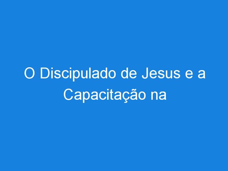 O Discipulado de Jesus e a Capacitação na Igreja Local