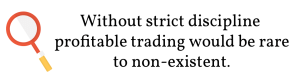 Without strict discipline profitable trading would be rare to non-existent.