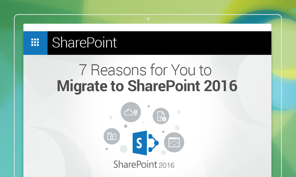 7 Reasons for Users to Migrate to SharePoint 2016