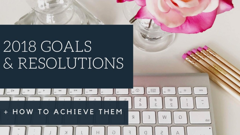 Goal ideas for 2018 & How to achieve them. Read all about tips and tricks to ensure your 2018 goals and resolutions are achieved.