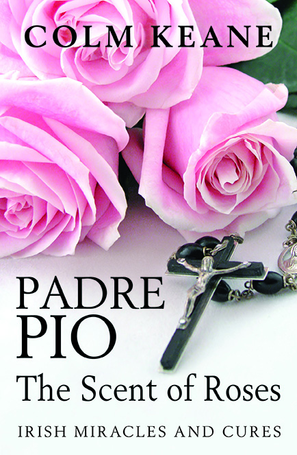 Padre Pio: The Scent of Roses, Irish Miracles and Cures by Colm Keane