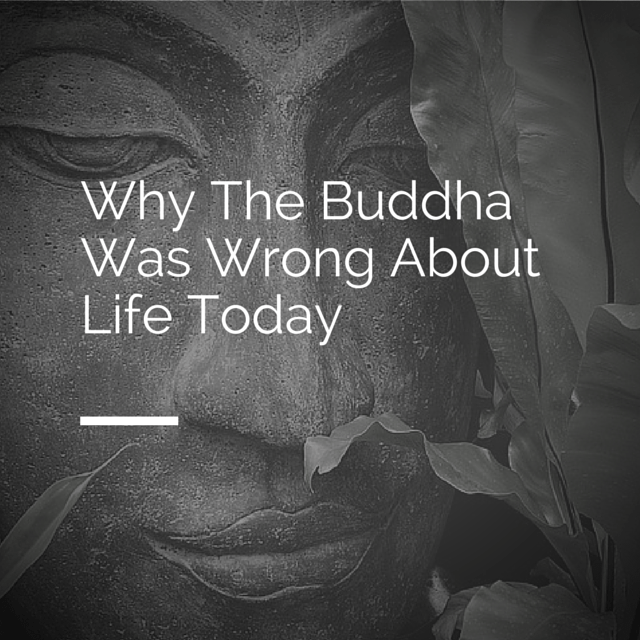 Why The Buddha was WRONG about Life Today