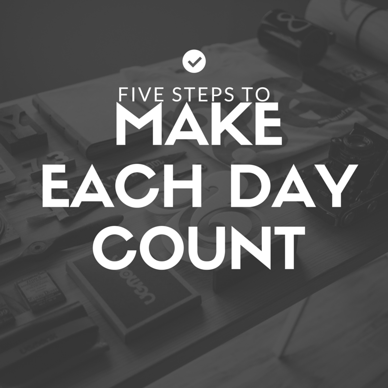5 Simple Steps to Making Each Day Count
