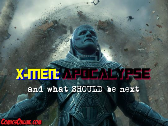 Editorial: X-Men: Apocalypse and What SHOULD Be Next