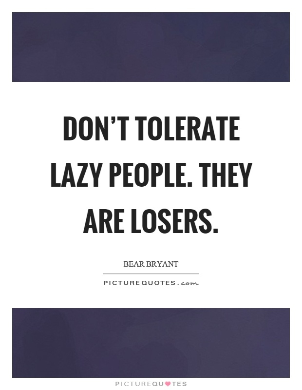 dont tolerate lazy people they are losers picture quotes