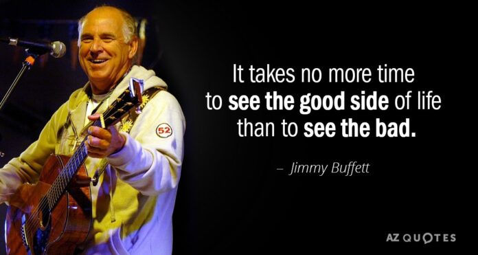 jimmy buffett quote it takes no more time to see the good