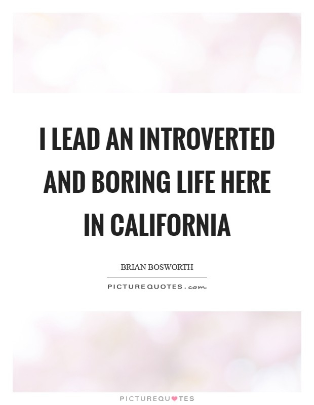 i lead an introverted and boring life here in california