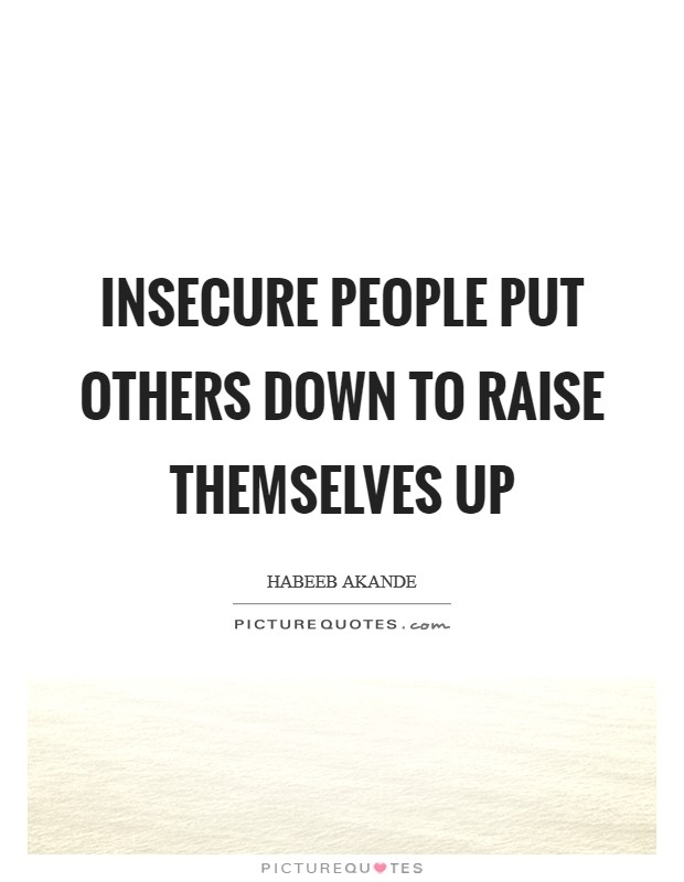 insecure people put others down to raise themselves up