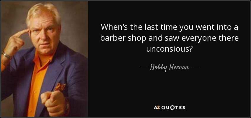 bob heenan quote whens the last time you went into a
