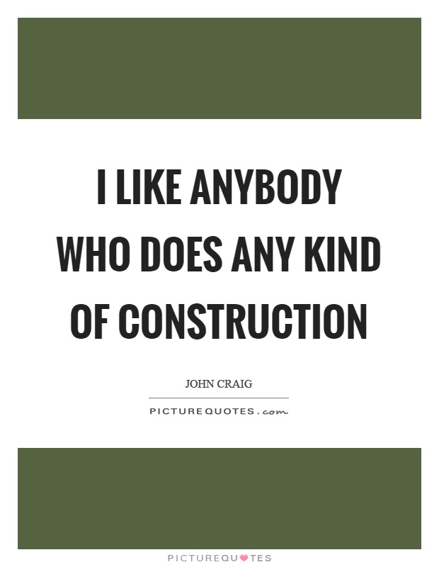 i like anybody who does any kind of construction picture