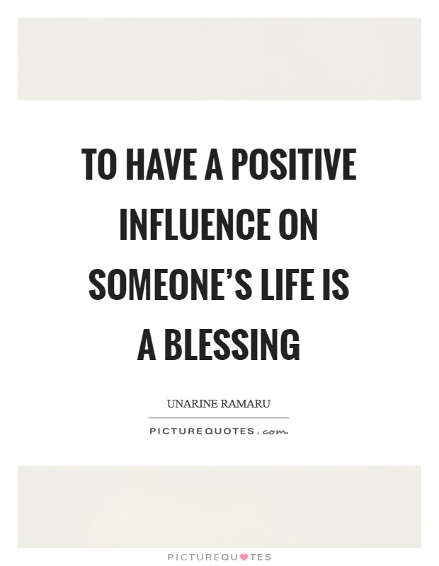 to have a positive influence on someones life is a blessing