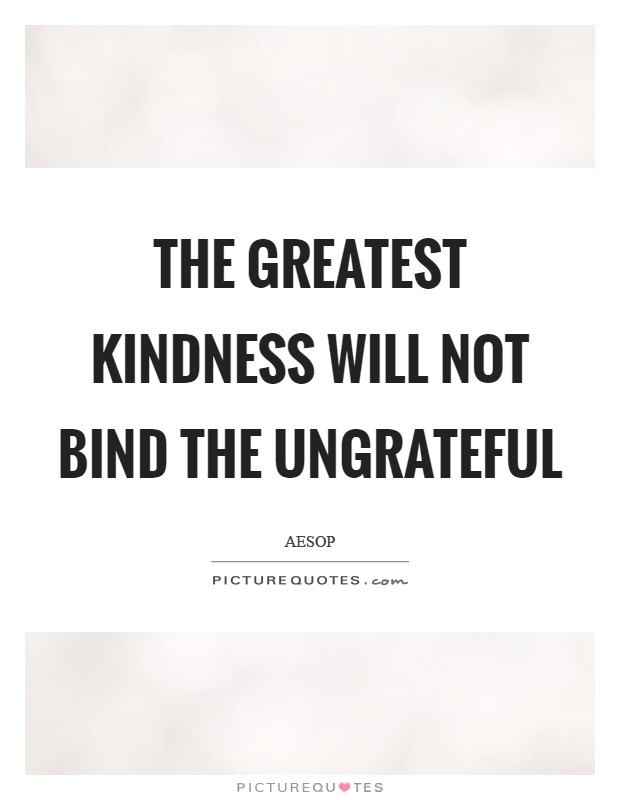 the greatest kindness will not bind the ungrateful picture