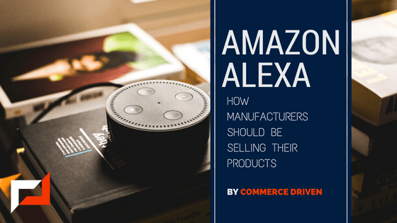 Amazon Alexa: How Manufacturers Should Be Selling Their Products
