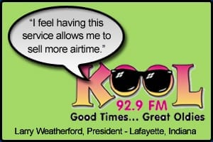 "KOOL FM Testimonial stating ""I feel having this service allows me to sell more airtime."" Larry Weatherford, President - Lafayette, Indiana"