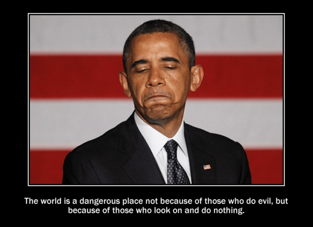 Obama - The world is a dangerous place not because of those who do evil, but because of those who look on and do nothing.