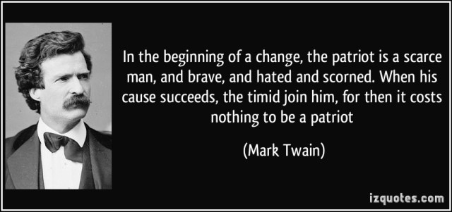 Mark Twain Patriot - In the beginning of a change the patriot is a scarce man, and brave, and hated and scorned. When his cause succeeds, the timid join him, for then it costs nothing to be a patriot.