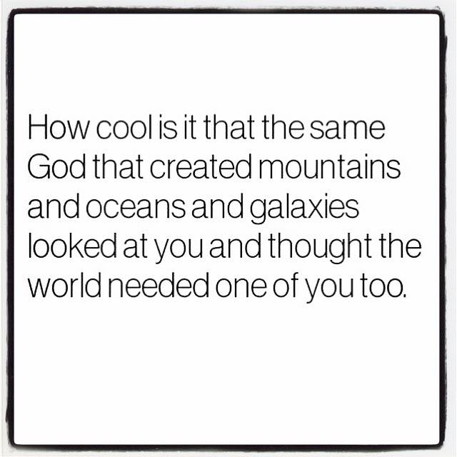 Needed - How cool is it that the same God that created mountains and oceans and galaxies looked at you and thought the world needed one of you too.