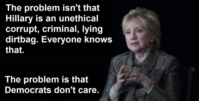 Poster Of The Day: The Problem - The problem isn't that Hillary is an unethical corrupt, criminal, lying dirtbag. Everyone knows that.  The problem is that Democrats don't care.