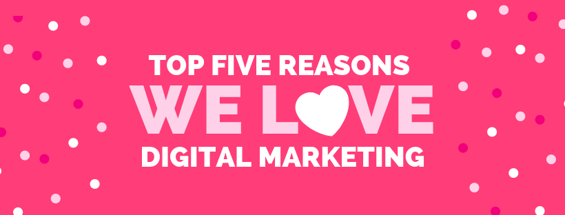 Top Five Reasons We LOVE Digital Marketing