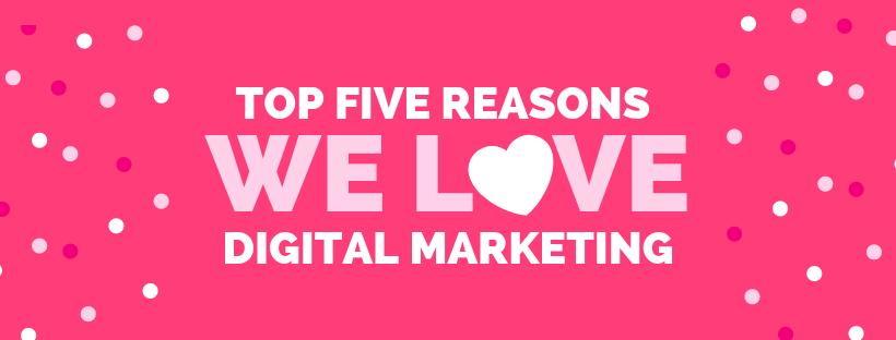 Top Five Reasons We LOVE Digital Marketing