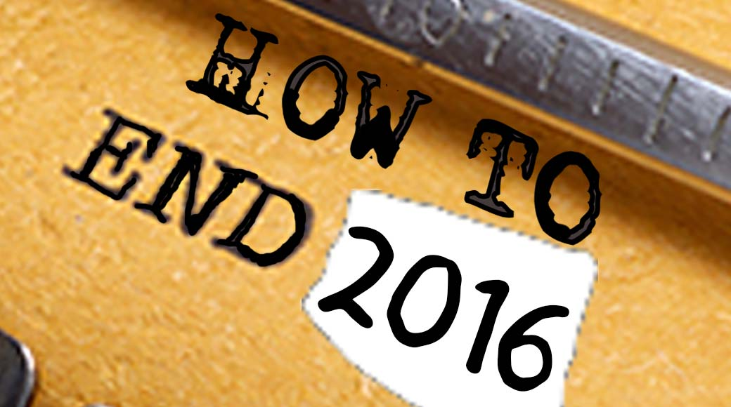 How to end 2016 & Bring on 2017