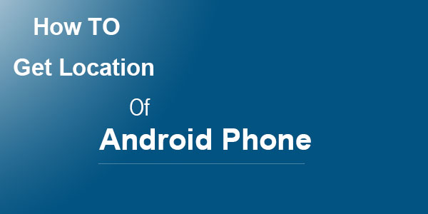 How To Get The Location Of Your Android Phone