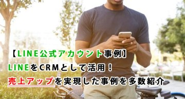 【LINE公式アカウント事例】LINEをCRMとして活用!売上アップを実現した事例を多数紹介