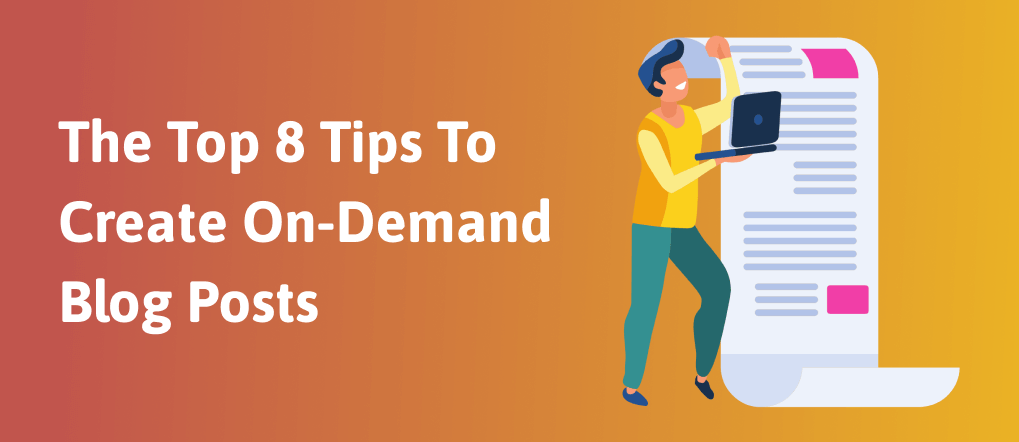 The Top 8 Tips To Create On-Demand Blog Posts