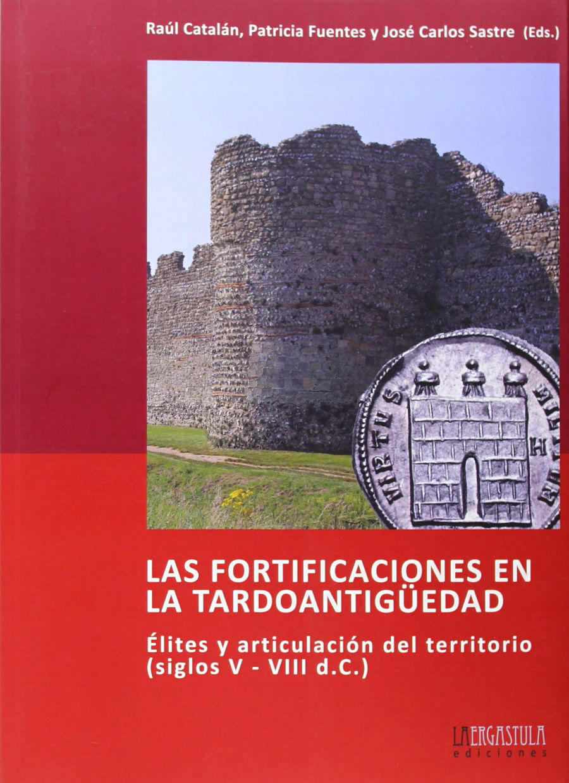 Las fortificaciones en la tardoantigüedad. Élites y articulación del territorio (siglos V - VIII d.C.) Book Cover
