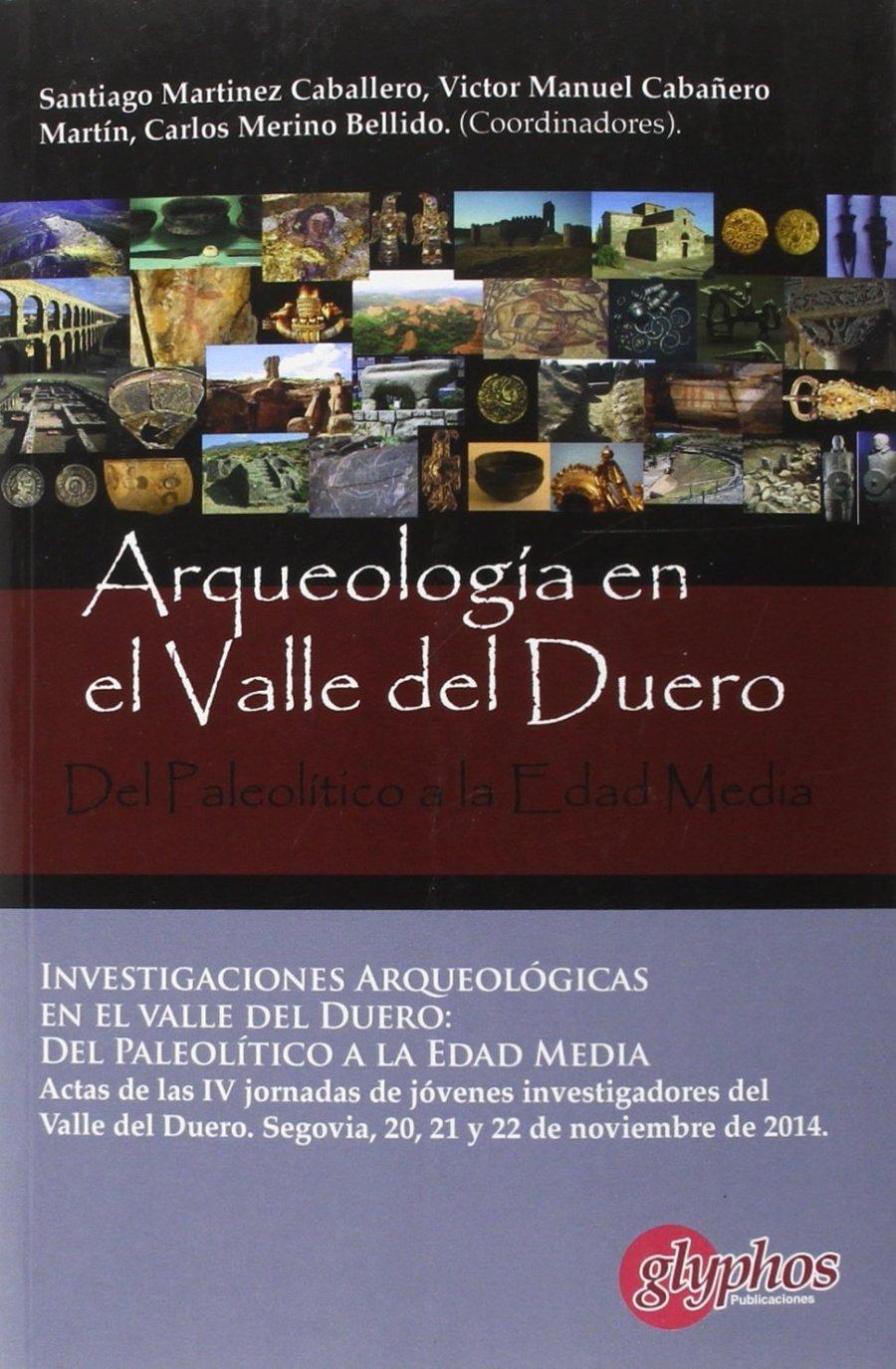 Actas IV Jornadas de Jóvenes Investigadores del valle del Duero - Investigaciones arqueológicas en el valle del Duero: del Paleolítico a la Edad Media. Book Cover