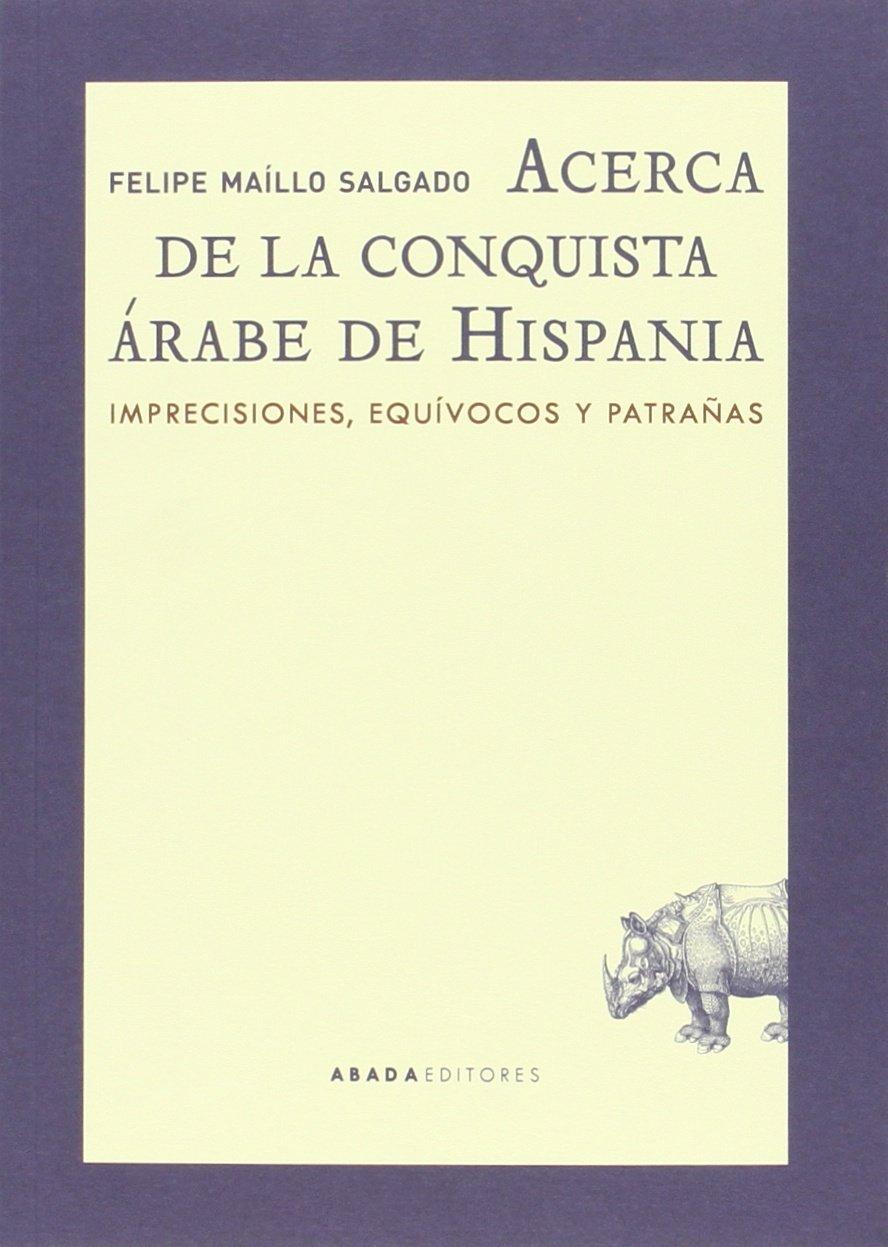Acerca de la conquista árabe de Hispania. Imprecisiones, equívocos y patrañas Book Cover