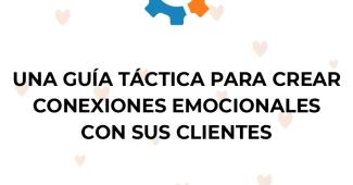Una guía táctica para crear conexiones emocionales con sus clientes