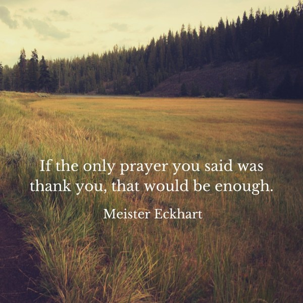 "If the only prayer you said was thank you, that would be enough."" Meister Eckhart"