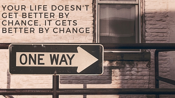 Your Life doesn't get better by chance, it gets better by change