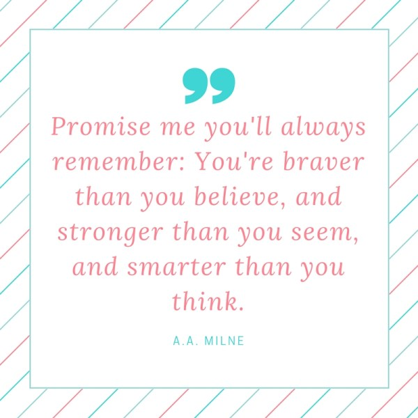 Promise me you'll always remember- You're braver than you believe, and stronger than you seem, and smarter than you think.