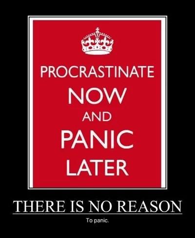 Procrastinate now, panic later.