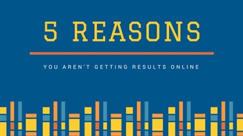 5 Reasons You Aren't Getting Better Results Online