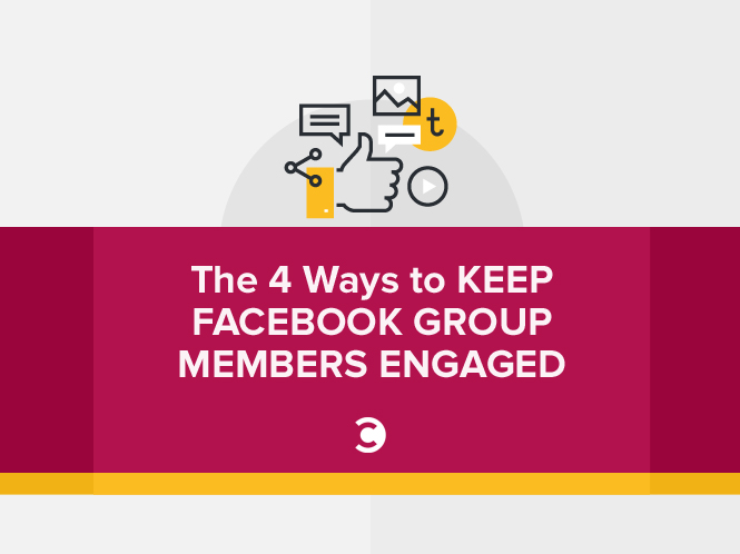 The 4 Ways to Keep Facebook Group Members Engaged