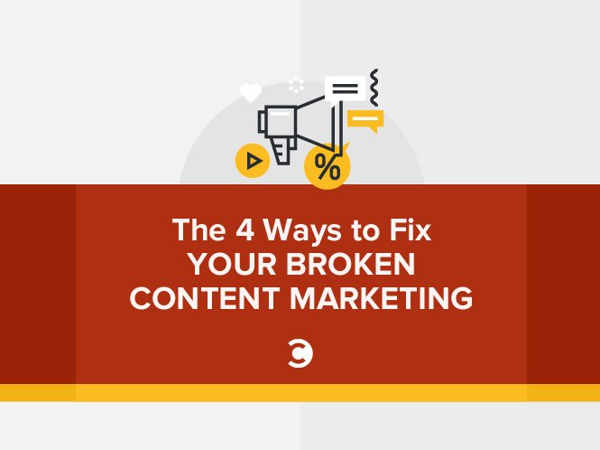 The 4 Ways to Fix Your Broken Content Marketing