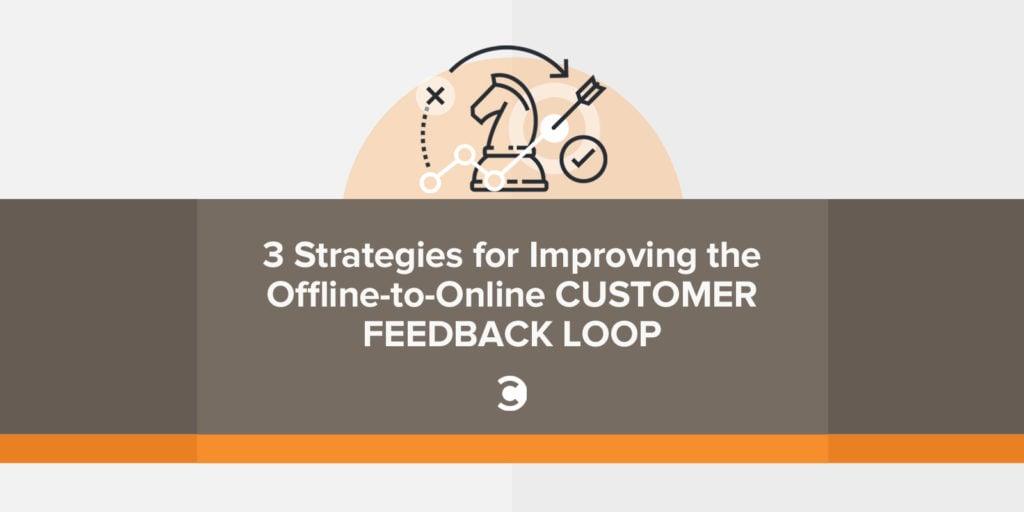 3 Strategies for Improving the Offline-to-Online Customer Feedback Loop