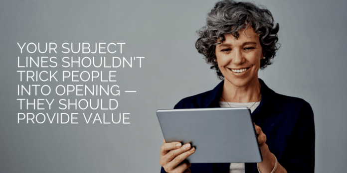 Your subject lines shouldn't trick people into opening — they should provide value