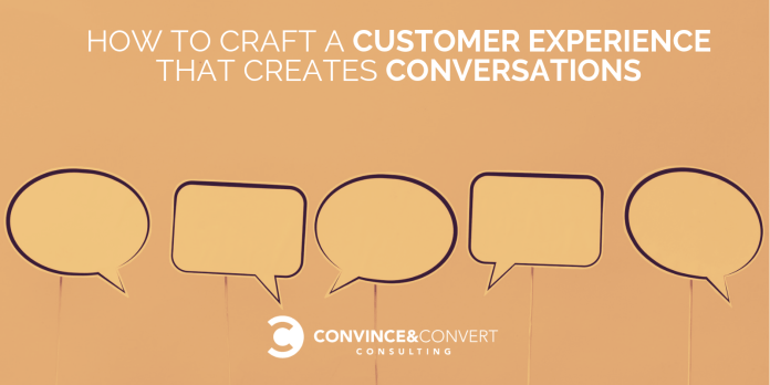 How to Craft a Customer Experience That Creates Conversations