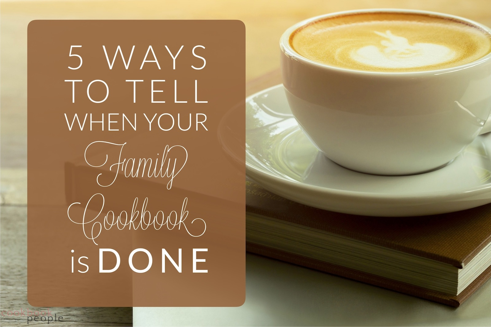 coffee cup sitting on top of closed book and laptop with title: 5 Ways to Tell When Your Family Cookbook is Done